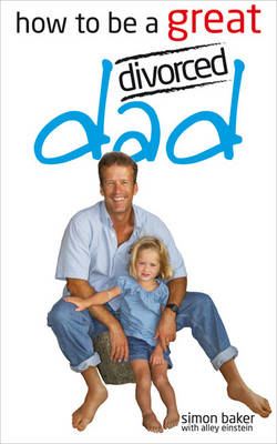 How to be a Great Divorced Dad by Simon Baker