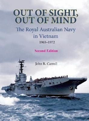 Out of Sight, Out of Mind: The Royal Australian Navy in Vietnam 1965-1972 by John Carroll