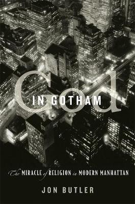 God in Gotham: The Miracle of Religion in Modern Manhattan by Jon Butler