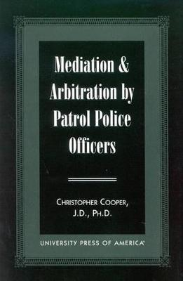 Mediation & Arbitration By Patrol Police Officers by Christopher A. Cooper