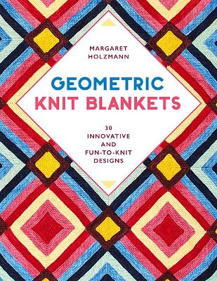 Geometric Knit Blankets: 30 Innovative and Fun-to-Knit Designs by Margaret Holzmann