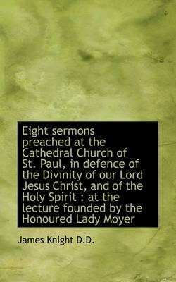 Eight Sermons Preached at the Cathedral Church of St. Paul, in Defence of the Divinity of Our Lord J by James Knight