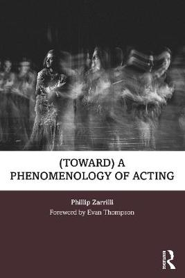 (toward) A Phenomenology of Acting by Phillip Zarrilli