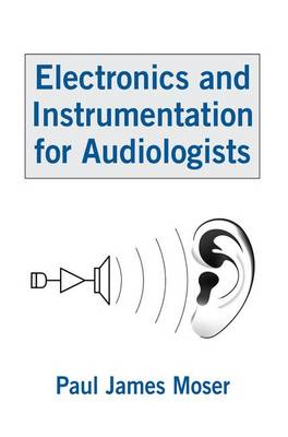 Electronics and Instrumentation for Audiologists by Paul James Moser