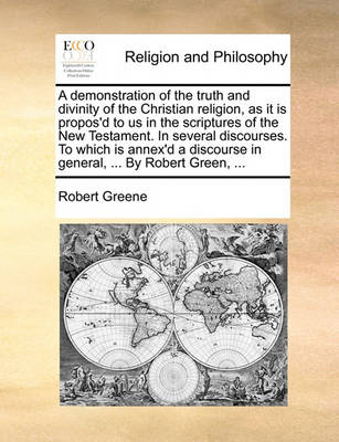 A Demonstration of the Truth and Divinity of the Christian Religion, as It Is Propos'd to Us in the Scriptures of the New Testament. in Several Discourses. to Which Is Annex'd a Discourse in General, ... by Robert Green, ... by Robert Greene