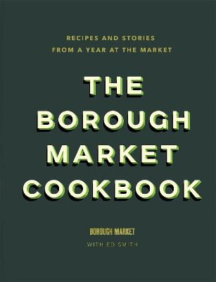 The Borough Market Cookbook: Recipes and stories from a year at the market by Ed Smith