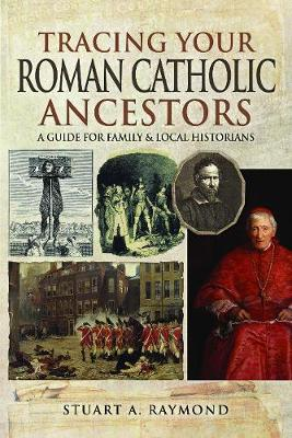 Tracing Your Roman Catholic Ancestors: A Guide for Family and Local Historians by Raymond, Stuart A