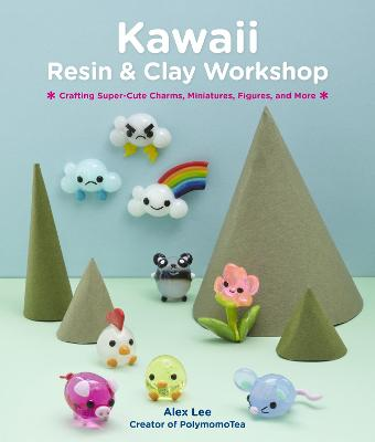 Kawaii Resin and Clay Workshop: Crafting Super-Cute Charms, Miniatures, Figures, and More by Alex Lee