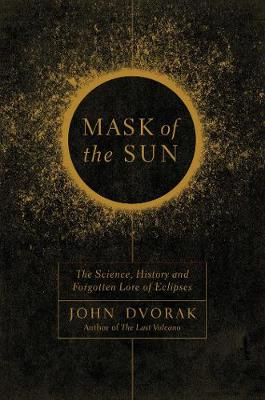 Mask of the Sun - The Science, History and Forgotten Lore of Eclipses by John Dvorak