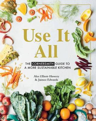 Use it All: The Cornersmith Guide to a More Sustainable Kitchen by Alex Elliott-Howery