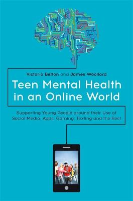 Teen Mental Health in an Online World: Supporting Young People Around Their Use of Social Media, Apps, Gaming, Texting and the Rest book