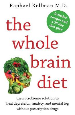 The Whole Brain Diet: The Microbiome Solution to Heal Depression, Anxiety, and Mental Fog without Prescription Drugs by Raphael Kellman