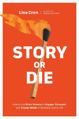 Story or Die: How to Use Brain Science to Engage, Persuade, and Change Minds in Business and in Life by Lisa Cron