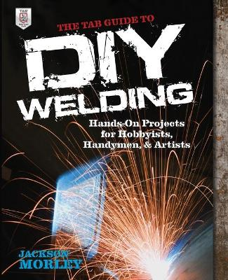 The TAB Guide to DIY Welding by Jackson Morley