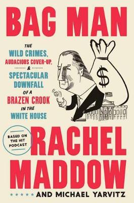 Bag Man: The Wild Crimes, Audacious Cover-Up, and Spectacular Downfall of a Brazen Crook in the White House by Rachel Maddow