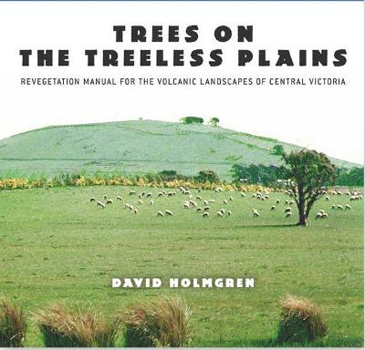Trees on the Treeless Plains: Revegetation Manual for the Volcanic Landscapes of Central Victoria by D. Holmgren