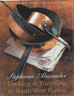 Cooking & Travelling in South-West France by Stephanie Alexander