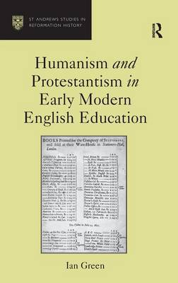 Humanism and Protestantism in Early Modern English Education by Ian Green