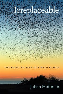 Irreplaceable: The Fight to Save Our Wild Places by Julian Hoffman