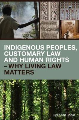 Indigenous Peoples, Customary Law and Human Rights - Why Living Law Matters by Brendan Tobin