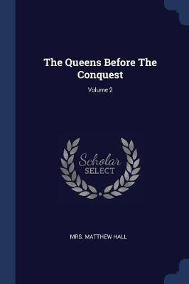 Queens Before the Conquest; Volume 2 by Matthew Hall