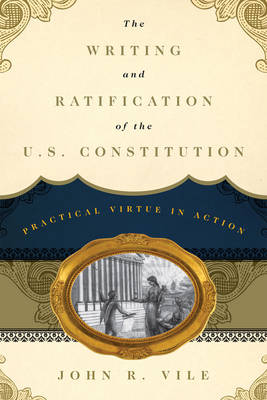 The Writing and Ratification of the U.S. Constitution by John R. Vile