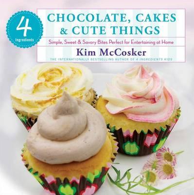 4 Ingredients: Chocolate, Cakes & Cute Things by Kim McCosker
