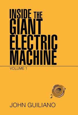 Inside the Giant Electric Machine: Volume 1 by John Guiliano