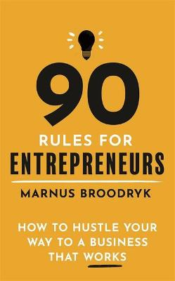 90 Rules for Entrepreneurs: How to Hustle Your Way to a Business That Works book