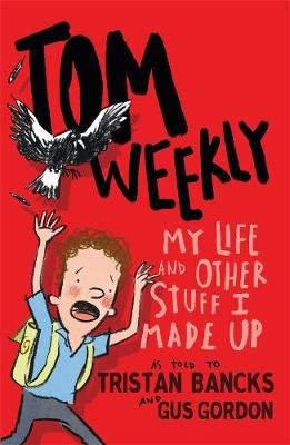 Tom Weekly 1: My Life and Other Stuff I Made Up by Tristan Bancks