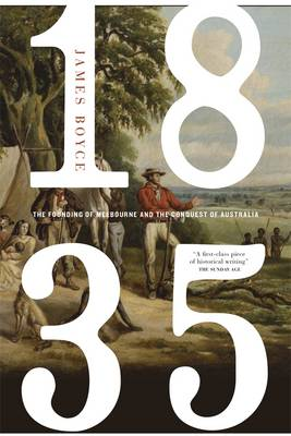1835: The Founding Of Melbourne & The Conquest Of Australia by James Boyce