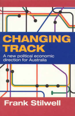Changing Track: A New Political Economic Direction for Australia by Frank Stilwell