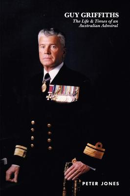 Guy Griffiths: The Life & Times of an Australian Admiral by Peter Jones