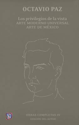 Obras Completas, IV. Los Privilegios de La Vista. Arte Moderno Universal. Arte de Mexico by Octavio Paz