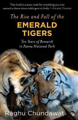 The Rise and Fall of the Emerald Tigers: Ten Years of Research in Panna National Park by Raghu Chundawat