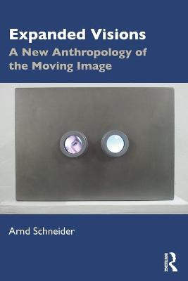 Expanded Visions: A New Anthropology of the Moving Image by Arnd Schneider