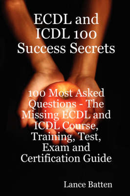 ECDL and ICDL 100 Success Secrets - 100 Most Asked Questions by Lance Batten