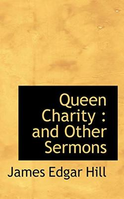 Queen Charity: And Other Sermons by James Edgar Hill