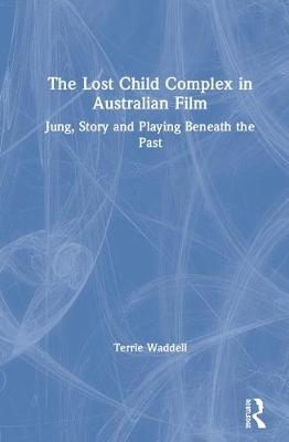 The Lost Child Complex in Australian Film: Jung, Story and Playing Beneath the Past by Terrie Waddell