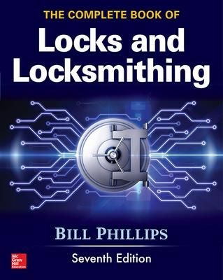 The Complete Book of Locks and Locksmithing, Seventh Edition by Bill Phillips