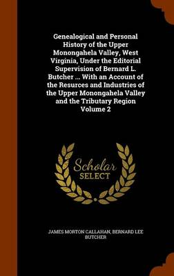 Genealogical and Personal History of the Upper Monongahela Valley, West Virginia, Under the Editorial Supervision of Bernard L. Butcher ... with an Account of the Resurces and Industries of the Upper Monongahela Valley and the Tributary Region Volume 2 by Lee Butcher