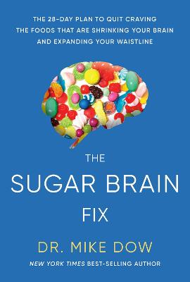 The Sugar Brain Fix: The 28-Day Plan to Quit Craving the Foods That Are Shrinking Your Brain and Expanding Your Waistline by Dr Mike Dow