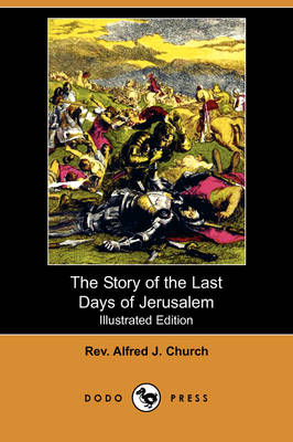 Story of the Last Days of Jerusalem (Illustrated Edition) (Dodo Press) by Rev Alfred J Church
