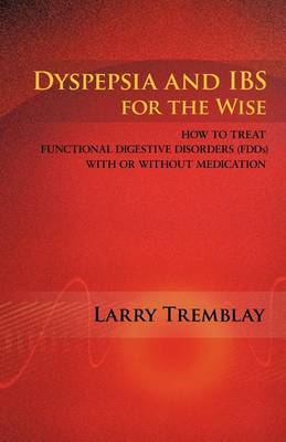 Dyspepsia and IBS for the Wise: How to Treat Functional Digestive Disorders (FDDs) with or without Medication by Larry Tremblay