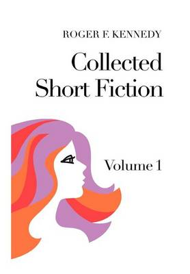 Collected Short Fiction: Volume 1 by Roger F Kennedy