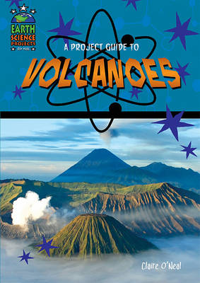 A Project Guide to Volcanoes by Claire O'Neal