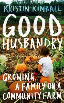 Good Husbandry: Growing a Family on a Community Farm by Kristin Kimball