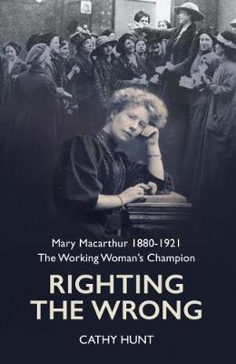 Righting the Wrong: Mary Macarthur 1880-1921. The working woman's champion by Cathy Hunt