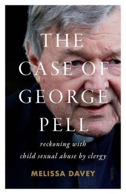 The Case of George Pell: Reckoning with child sexual abuse by clergy by Melissa Davey