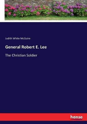 General Robert E. Lee: The Christian Soldier by Judith White McGuire